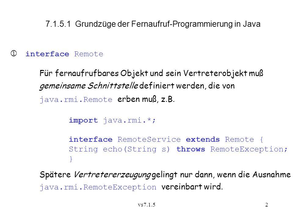 vs7.1.52 interface Remote Für fernaufrufbares Objekt und sein Vertreterobjekt muß gemeinsame Schnittstelle definiert werden, die von java.rmi.Remote erben muß, z.B.