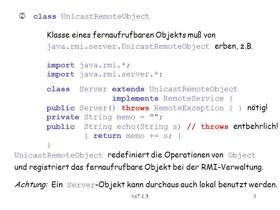 vs7.1.53 class UnicastRemoteObject Klasse eines fernaufrufbaren Objekts muß von java.rmi.server.UnicastRemoteObject erben, z.B.