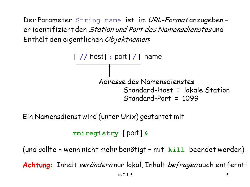 vs7.1.55 Der Parameter String name ist im URL-Format anzugeben – er identifiziert den Station und Port des Namensdienstes und Enthält den eigentlichen Objektnamen: [ // host [ : port ] / ] name Adresse des Namensdienstes Standard-Host = lokale Station Standard-Port = 1099 Ein Namensdienst wird (unter Unix) gestartet mit rmiregistry [ port ] & (und sollte – wenn nicht mehr benötigt – mit kill beendet werden) Achtung: Inhalt verändern nur lokal, Inhalt befragen auch entfernt !