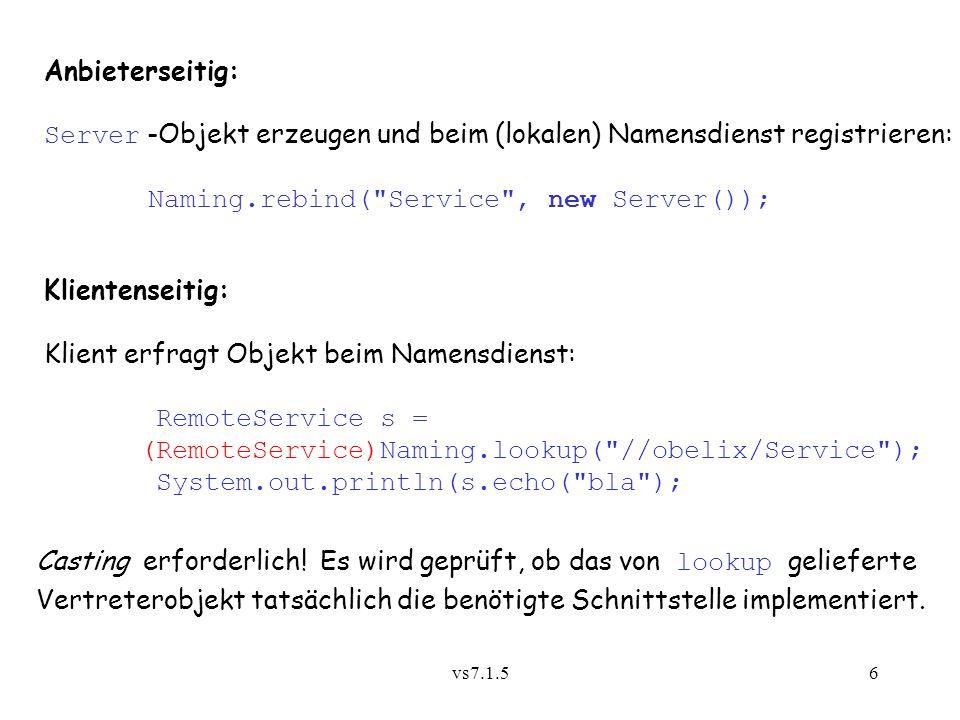 vs7.1.56 Anbieterseitig: Server -Objekt erzeugen und beim (lokalen) Namensdienst registrieren: Naming.rebind( Service , new Server()); Casting erforderlich.