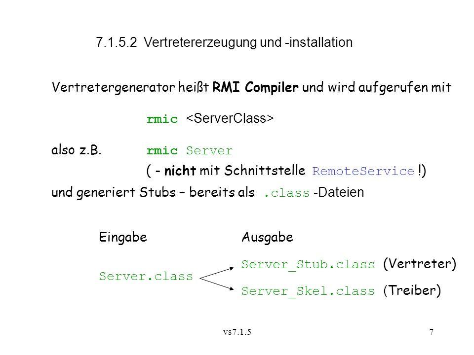 vs7.1.57 7.1.5.2 Vertretererzeugung und -installation Vertretergenerator heißt RMI Compiler und wird aufgerufen mit rmic also z.B.