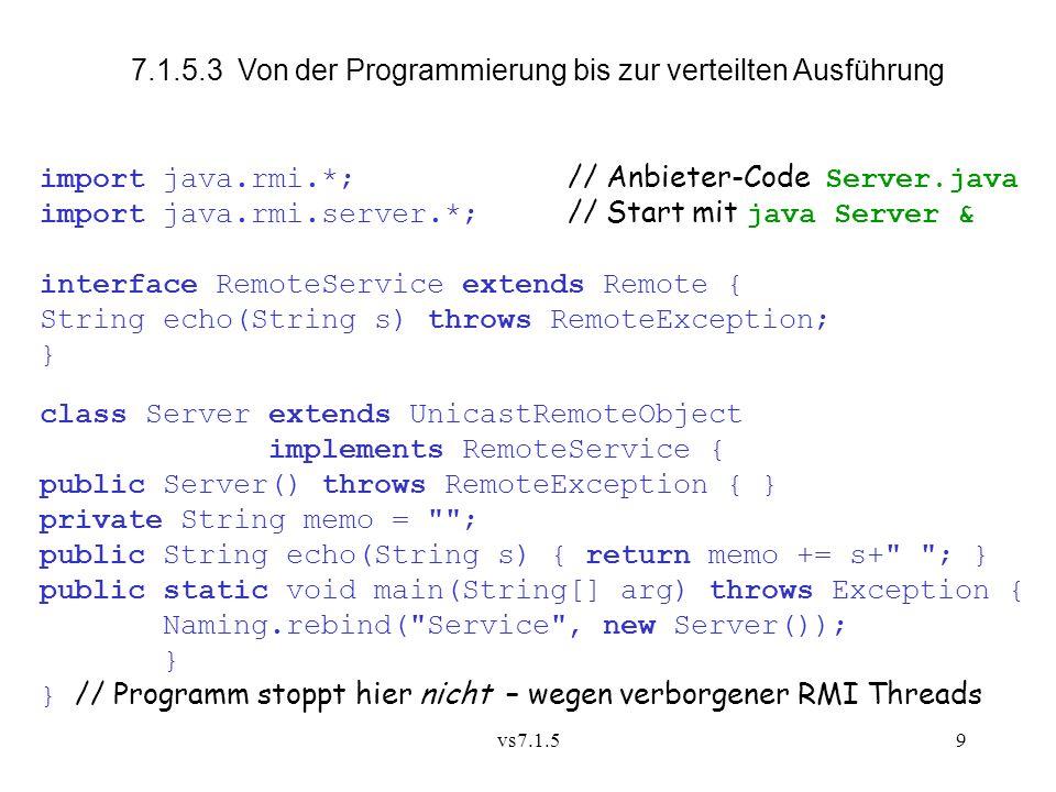 vs7.1.59 7.1.5.3 Von der Programmierung bis zur verteilten Ausführung import java.rmi.*; // Anbieter-Code Server.java import java.rmi.server.*; // Start mit java Server & interface RemoteService extends Remote { String echo(String s) throws RemoteException; } class Server extends UnicastRemoteObject implements RemoteService { public Server() throws RemoteException { } private String memo = ; public String echo(String s) { return memo += s+ ; } public static void main(String[] arg) throws Exception { Naming.rebind( Service , new Server()); } } // Programm stoppt hier nicht – wegen verborgener RMI Threads