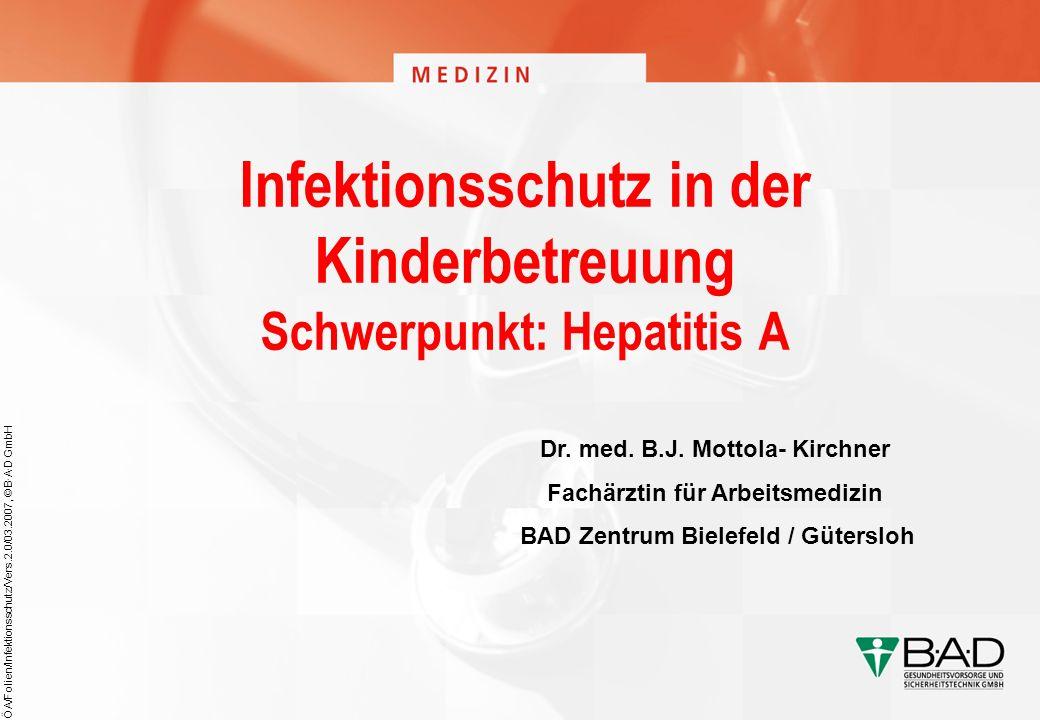 ÖA/Folien/Infektionsschutz/Vers.2.0/03.2007, © B·A·D GmbH Infektionsschutz in der Kinderbetreuung Schwerpunkt: Hepatitis A Dr. med. B.J. Mottola- Kirc