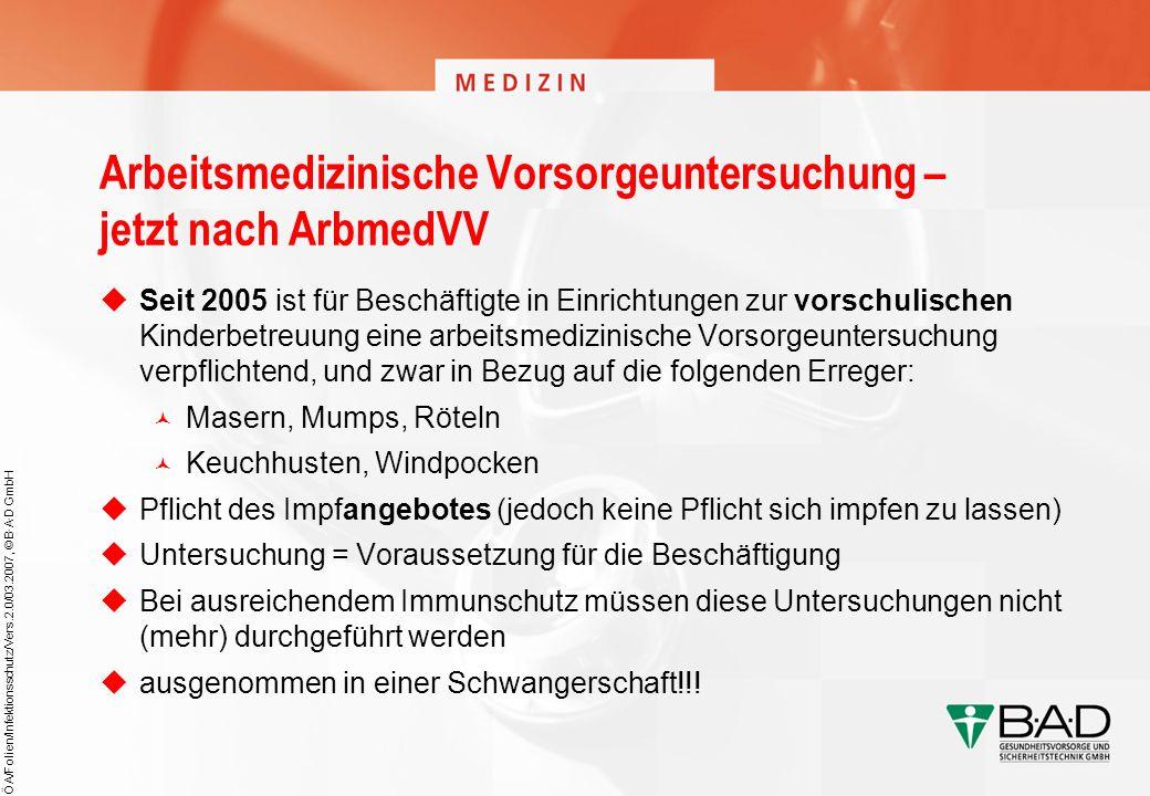 ÖA/Folien/Infektionsschutz/Vers.2.0/03.2007, © B·A·D GmbH Arbeitsmedizinische Vorsorgeuntersuchung – jetzt nach ArbmedVV Seit 2005 ist für Beschäftigt