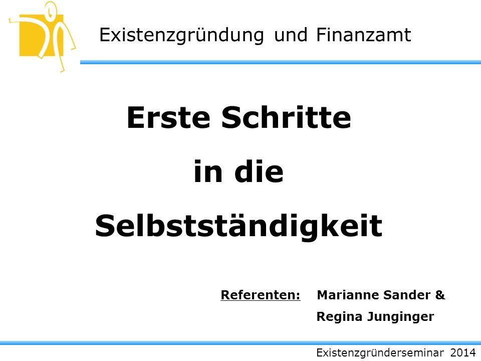 Existenzgründerseminar 2014 Existenzgründung und Finanzamt Erste Schritte in die Selbstständigkeit Referenten:Marianne Sander & Regina Junginger