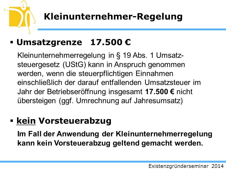 Existenzgründerseminar 2014 Kleinunternehmer-Regelung Umsatzgrenze 17.500 kein Vorsteuerabzug Kleinunternehmerregelung in § 19 Abs. 1 Umsatz- steuerge