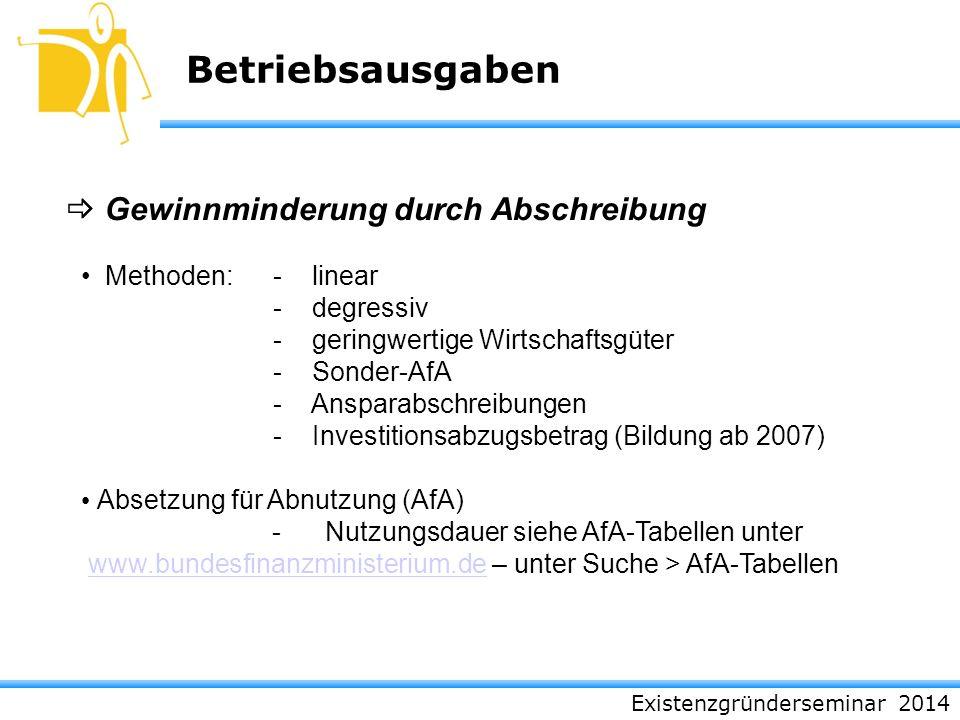 Existenzgründerseminar 2014 Betriebsausgaben Gewinnminderung durch Abschreibung Methoden:- linear - degressiv - geringwertige Wirtschaftsgüter - Sonde