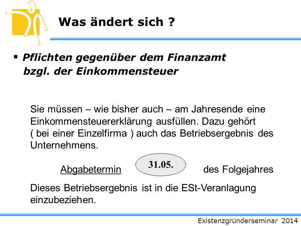 Existenzgründerseminar 2014 Was ändert sich ? Pflichten gegenüber dem Finanzamt bzgl. der Einkommensteuer 31.05. Sie müssen – wie bisher auch – am Jah