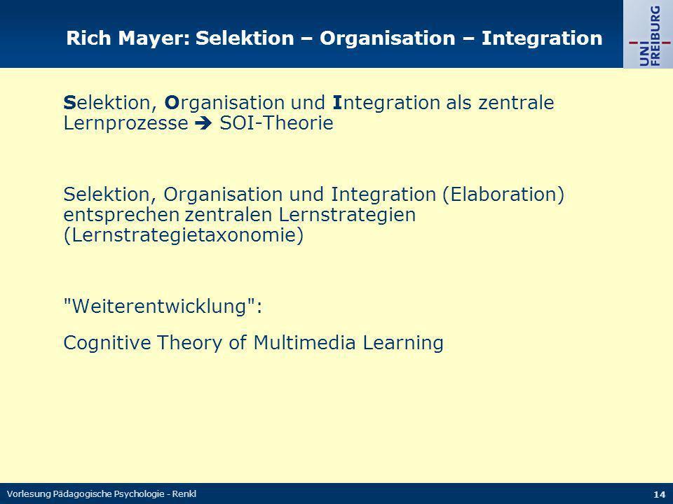 Vorlesung Pädagogische Psychologie - Renkl 14 Rich Mayer: Selektion – Organisation – Integration Selektion, Organisation und Integration als zentrale