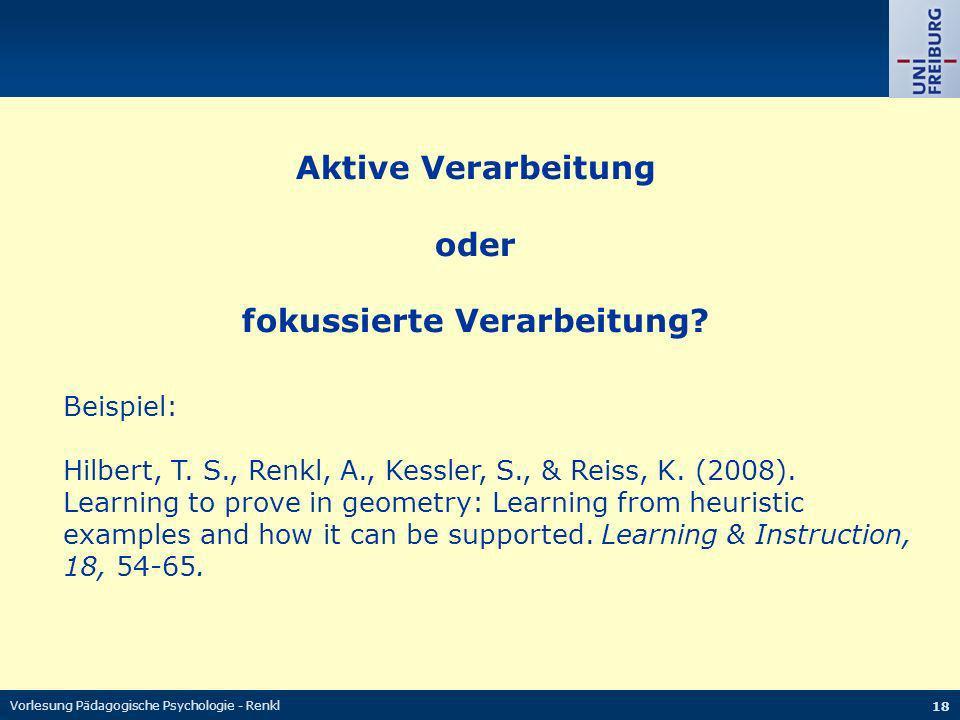 Vorlesung Pädagogische Psychologie - Renkl 18 Aktive Verarbeitung oder fokussierte Verarbeitung? Beispiel: Hilbert, T. S., Renkl, A., Kessler, S., & R