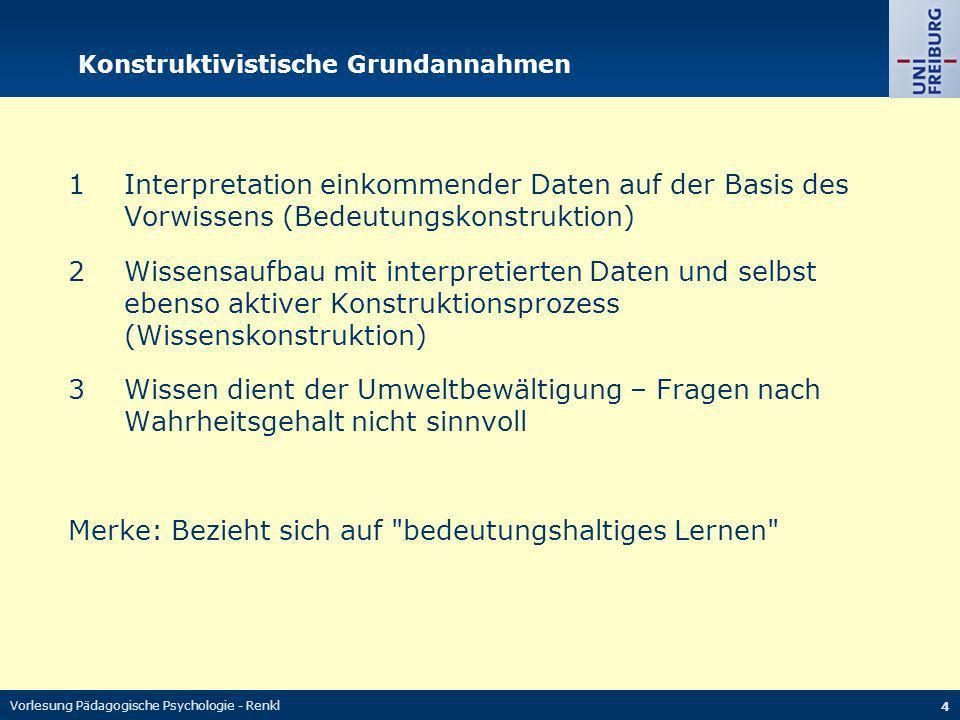 Vorlesung Pädagogische Psychologie - Renkl 4 Konstruktivistische Grundannahmen 1Interpretation einkommender Daten auf der Basis des Vorwissens (Bedeut