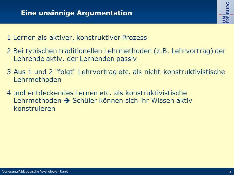 Vorlesung Pädagogische Psychologie - Renkl 6 Zwei gute Antworten (1) Wenn Lernen aktiver Wissenskonstruktionsprozess und Lehrvortrag nicht-konstruktivistisch dann gehen wir alle jetzt am besten nach Hause (2) Auch beim Vortrag: Sinnlose Schallwellen Interpretation aktiver Wissensaufbau mit interpretierten Schallwellen Hauptproblem beim Konstruktivismusdogma: Vermischung von Deskription und Präskription (siehe dazu der Ausschnitt aus Klauer & Leutner, 2012).