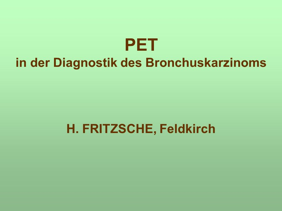 PET in der Diagnostik des Bronchuskarzinoms H. FRITZSCHE, Feldkirch
