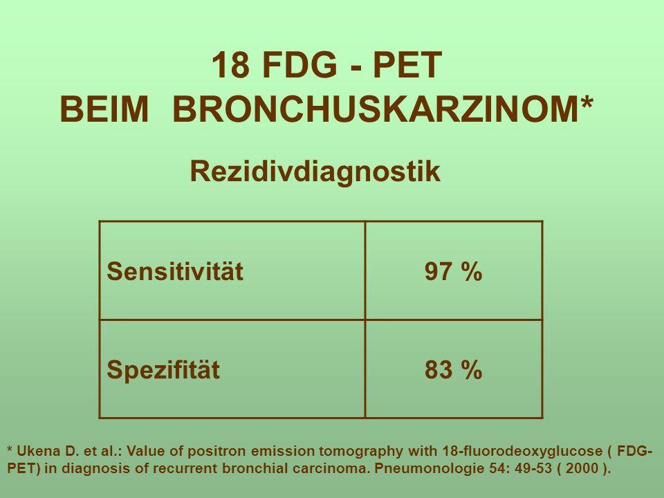 18 FDG - PET BEIM BRONCHUSKARZINOM* Rezidivdiagnostik Sensitivität97 % Spezifität83 % * Ukena D. et al.: Value of positron emission tomography with 18
