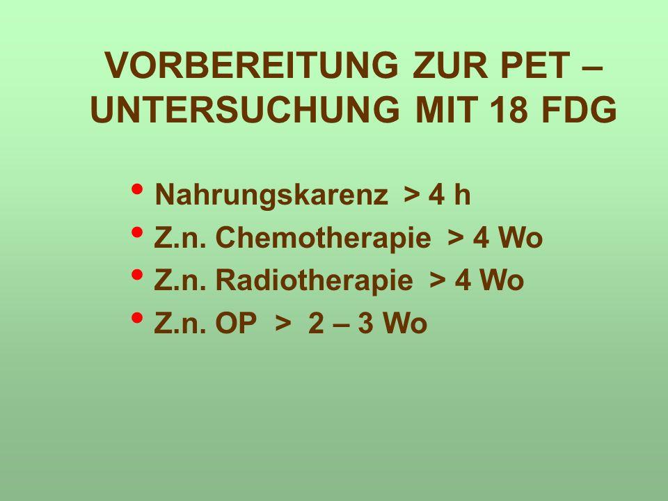 VORBEREITUNG ZUR PET – UNTERSUCHUNG MIT 18 FDG Nahrungskarenz > 4 h Z.n. Chemotherapie > 4 Wo Z.n. Radiotherapie > 4 Wo Z.n. OP > 2 – 3 Wo