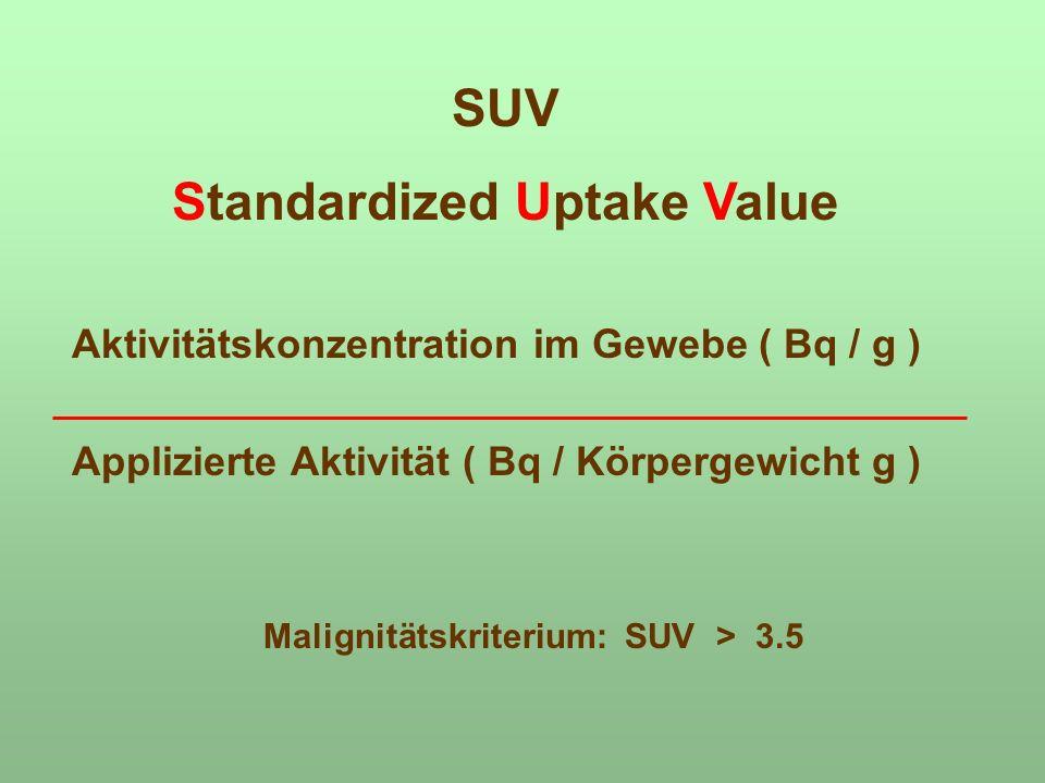 Aktivitätskonzentration im Gewebe ( Bq / g ) Applizierte Aktivität ( Bq / Körpergewicht g ) SUV Standardized Uptake Value Malignitätskriterium: SUV >