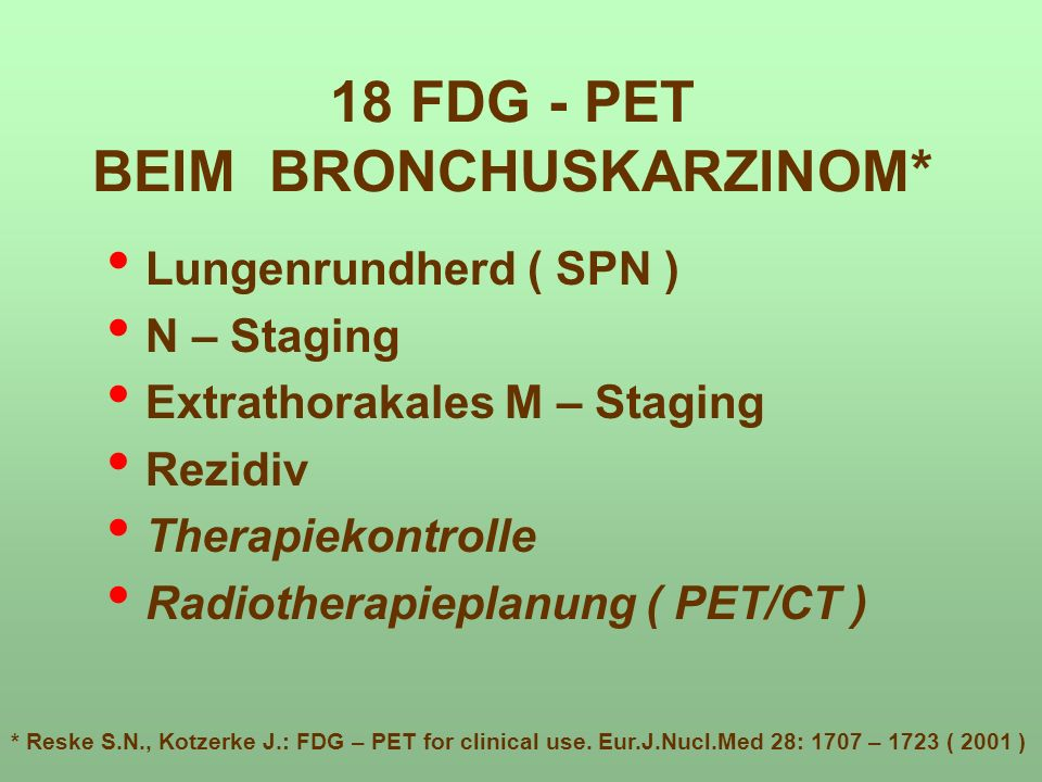 18 FDG - PET BEIM BRONCHUSKARZINOM* Lungenrundherd ( SPN ) N – Staging Extrathorakales M – Staging Rezidiv Therapiekontrolle Radiotherapieplanung ( PET/CT ) * Reske S.N., Kotzerke J.: FDG – PET for clinical use.