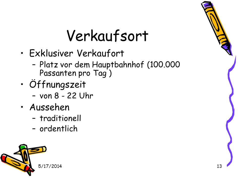 5/17/201413 Verkaufsort Exklusiver Verkaufort –Platz vor dem Hauptbahnhof (100.000 Passanten pro Tag ) Öffnungszeit –von 8 - 22 Uhr Aussehen –traditionell –ordentlich
