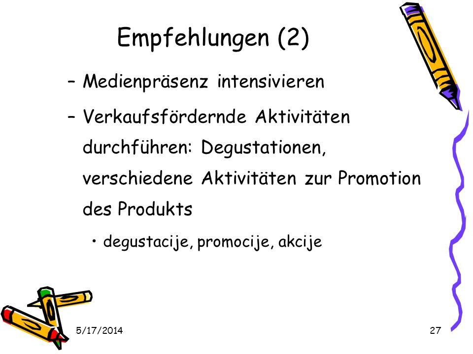 5/17/201427 Empfehlungen (2) –Medienpräsenz intensivieren –Verkaufsfördernde Aktivitäten durchführen: Degustationen, verschiedene Aktivitäten zur Promotion des Produkts degustacije, promocije, akcije