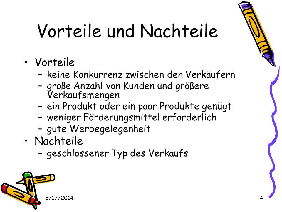 5/17/20144 Vorteile und Nachteile Vorteile –keine Konkurrenz zwischen den Verkäufern –große Anzahl von Kunden und größere Verkaufsmengen –ein Produkt oder ein paar Produkte genügt –weniger Förderungsmittel erforderlich –gute Werbegelegenheit Nachteile –geschlossener Typ des Verkaufs