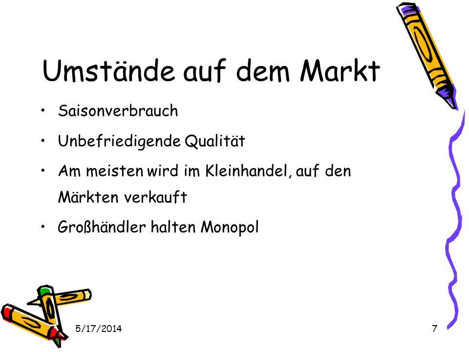 5/17/20147 Umstände auf dem Markt Saisonverbrauch Unbefriedigende Qualität Am meisten wird im Kleinhandel, auf den Märkten verkauft Großhändler halten Monopol