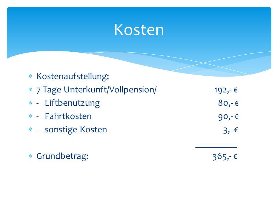 Kostenaufstellung: 7 Tage Unterkunft/Vollpension/ 192,- - Liftbenutzung 80,- - Fahrtkosten 90,- - sonstige Kosten 3,- _________ Grundbetrag: 365,- Kosten