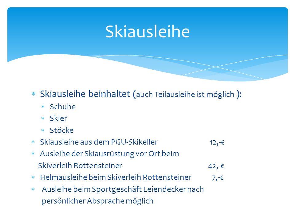 Skiausleihe beinhaltet ( auch Teilausleihe ist möglich ): Schuhe Skier Stöcke Skiausleihe aus dem PGU-Skikeller 12,- Ausleihe der Skiausrüstung vor Ort beim Skiverleih Rottensteiner 42,- Helmausleihe beim Skiverleih Rottensteiner 7,- Ausleihe beim Sportgeschäft Leiendecker nach persönlicher Absprache möglich Skiausleihe