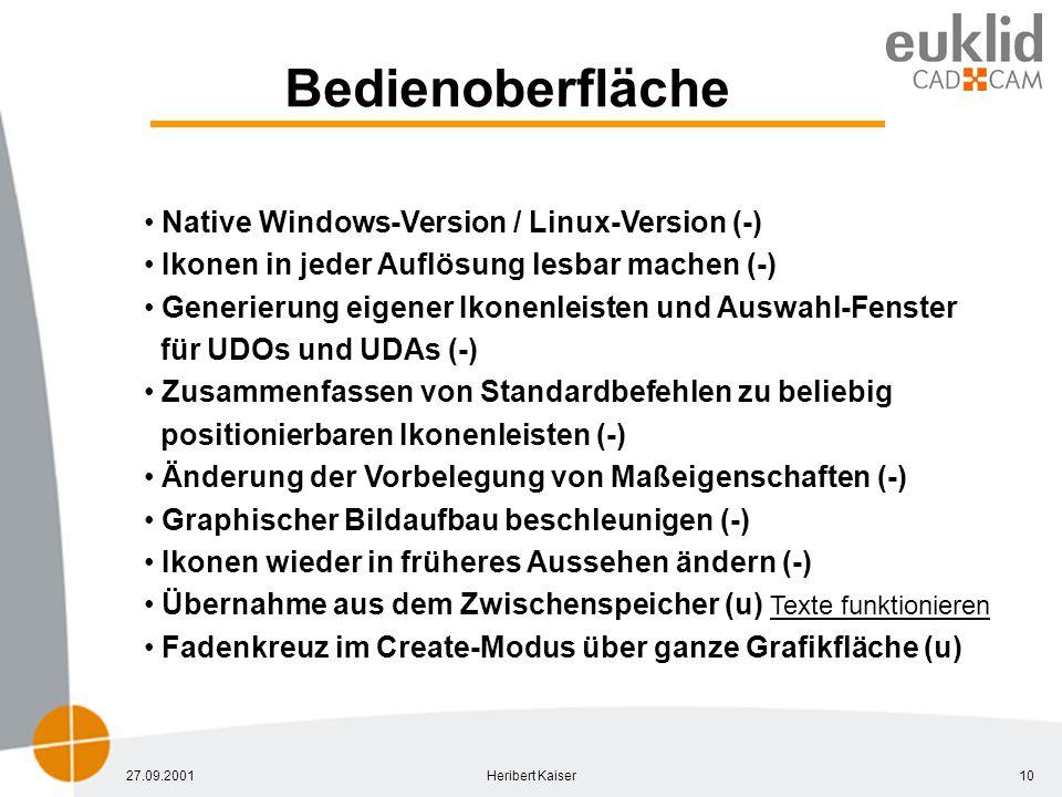 27.09.2001Heribert Kaiser10 Bedienoberfläche Native Windows-Version / Linux-Version (-) Ikonen in jeder Auflösung lesbar machen (-) Generierung eigener Ikonenleisten und Auswahl-Fenster für UDOs und UDAs (-) Zusammenfassen von Standardbefehlen zu beliebig positionierbaren Ikonenleisten (-) Änderung der Vorbelegung von Maßeigenschaften (-) Graphischer Bildaufbau beschleunigen (-) Ikonen wieder in früheres Aussehen ändern (-) Übernahme aus dem Zwischenspeicher (u) Texte funktionieren Fadenkreuz im Create-Modus über ganze Grafikfläche (u)