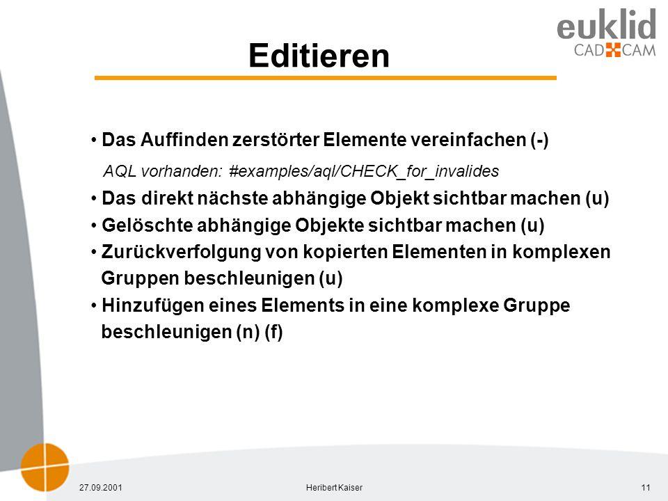 27.09.2001Heribert Kaiser11 Editieren Das Auffinden zerstörter Elemente vereinfachen (-) AQL vorhanden: #examples/aql/CHECK_for_invalides Das direkt nächste abhängige Objekt sichtbar machen (u) Gelöschte abhängige Objekte sichtbar machen (u) Zurückverfolgung von kopierten Elementen in komplexen Gruppen beschleunigen (u) Hinzufügen eines Elements in eine komplexe Gruppe beschleunigen (n) (f)