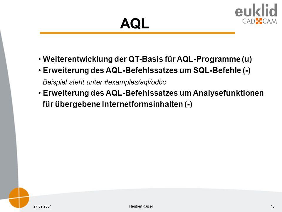 27.09.2001Heribert Kaiser13 AQL Weiterentwicklung der QT-Basis für AQL-Programme (u) Erweiterung des AQL-Befehlssatzes um SQL-Befehle (-) Beispiel steht unter #examples/aql/odbc Erweiterung des AQL-Befehlssatzes um Analysefunktionen für übergebene Internetformsinhalten (-)