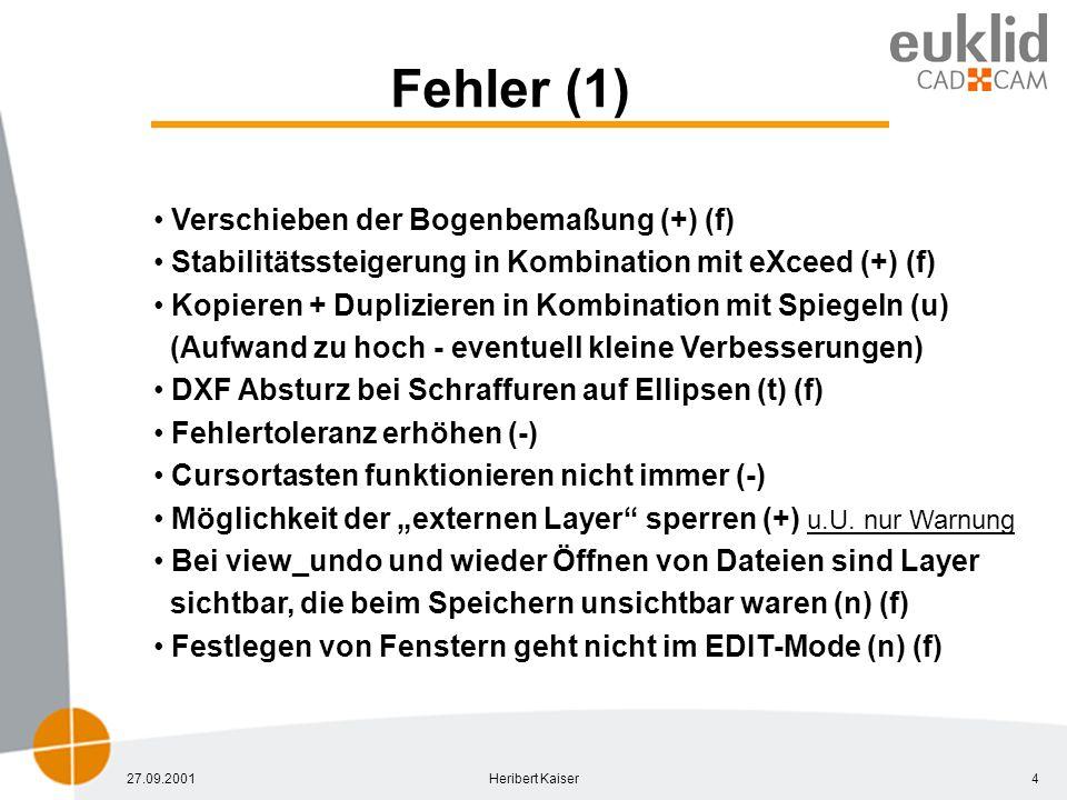 27.09.2001Heribert Kaiser4 Fehler (1) Verschieben der Bogenbemaßung (+) (f) Stabilitätssteigerung in Kombination mit eXceed (+) (f) Kopieren + Duplizieren in Kombination mit Spiegeln (u) (Aufwand zu hoch - eventuell kleine Verbesserungen) DXF Absturz bei Schraffuren auf Ellipsen (t) (f) Fehlertoleranz erhöhen (-) Cursortasten funktionieren nicht immer (-) Möglichkeit der externen Layer sperren (+) u.U.