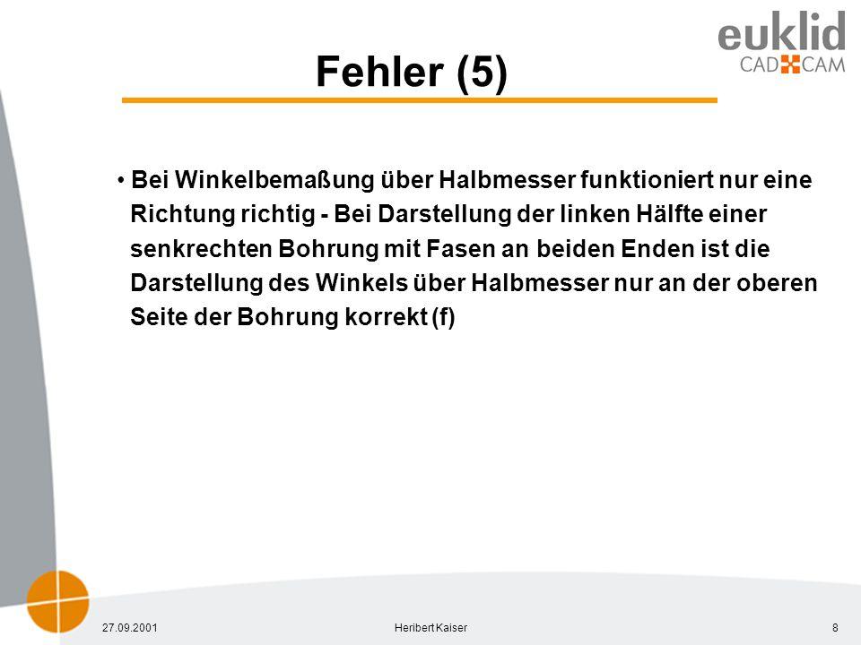 27.09.2001Heribert Kaiser8 Fehler (5) Bei Winkelbemaßung über Halbmesser funktioniert nur eine Richtung richtig - Bei Darstellung der linken Hälfte einer senkrechten Bohrung mit Fasen an beiden Enden ist die Darstellung des Winkels über Halbmesser nur an der oberen Seite der Bohrung korrekt (f)