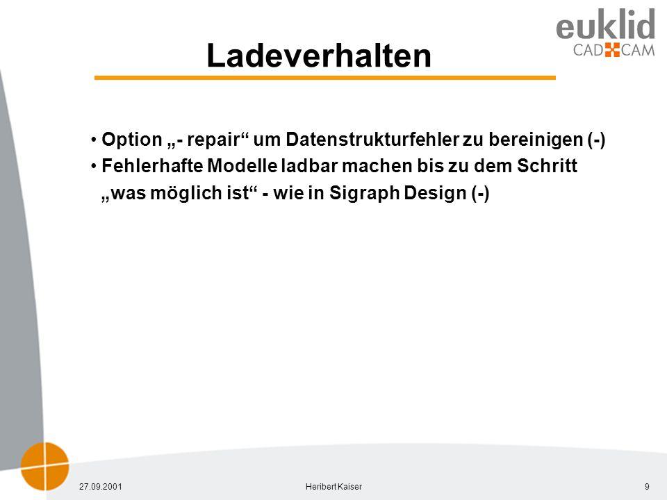 27.09.2001Heribert Kaiser9 Ladeverhalten Option - repair um Datenstrukturfehler zu bereinigen (-) Fehlerhafte Modelle ladbar machen bis zu dem Schritt was möglich ist - wie in Sigraph Design (-)