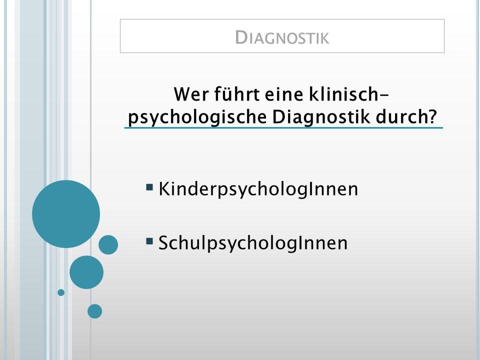 D IAGNOSTIK Wer führt eine klinisch- psychologische Diagnostik durch? KinderpsychologInnen SchulpsychologInnen