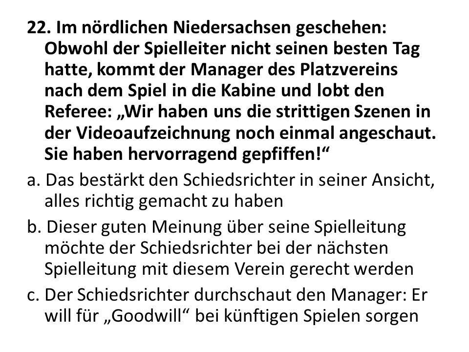 22. Im nördlichen Niedersachsen geschehen: Obwohl der Spielleiter nicht seinen besten Tag hatte, kommt der Manager des Platzvereins nach dem Spiel in