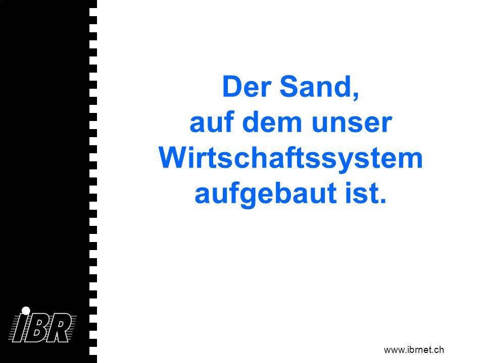 www.ibrnet.ch Der Sand, auf dem unser Wirtschaftssystem aufgebaut ist.