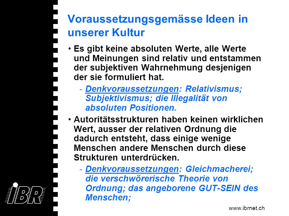 www.ibrnet.ch Voraussetzungsgemässe Ideen in unserer Kultur Es gibt keine absoluten Werte, alle Werte und Meinungen sind relativ und entstammen der su