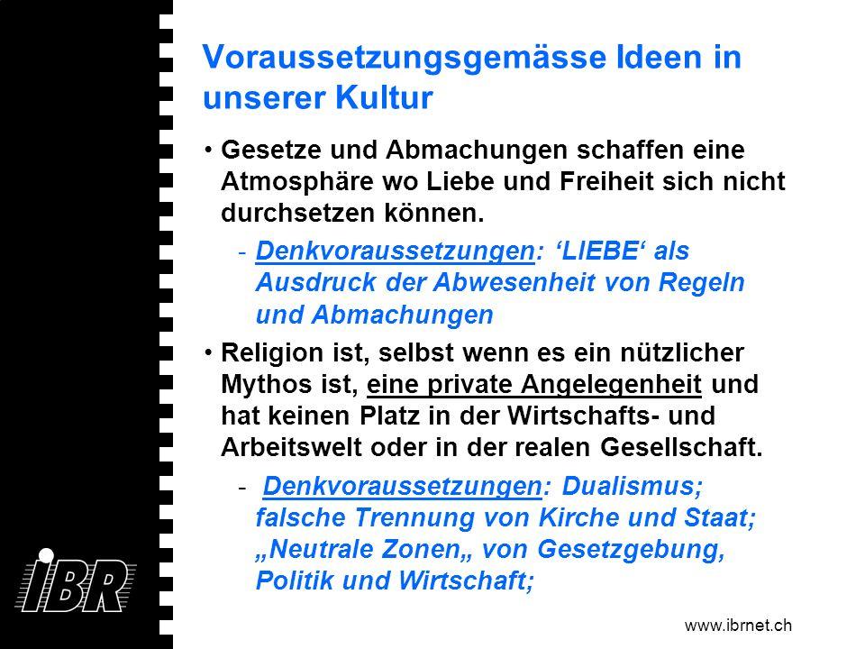 www.ibrnet.ch Voraussetzungsgemässe Ideen in unserer Kultur Gesetze und Abmachungen schaffen eine Atmosphäre wo Liebe und Freiheit sich nicht durchset