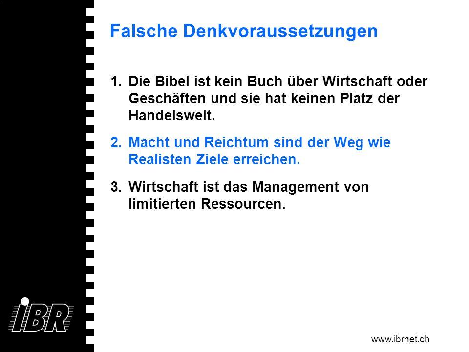 www.ibrnet.ch Falsche Denkvoraussetzungen 1.Die Bibel ist kein Buch über Wirtschaft oder Geschäften und sie hat keinen Platz der Handelswelt. 2.Macht
