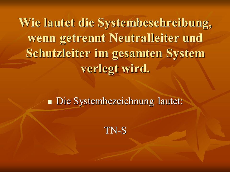 Wie lautet die Systembeschreibung, wenn getrennt Neutralleiter und Schutzleiter im gesamten System verlegt wird. Die Systembezeichnung lautet: Die Sys