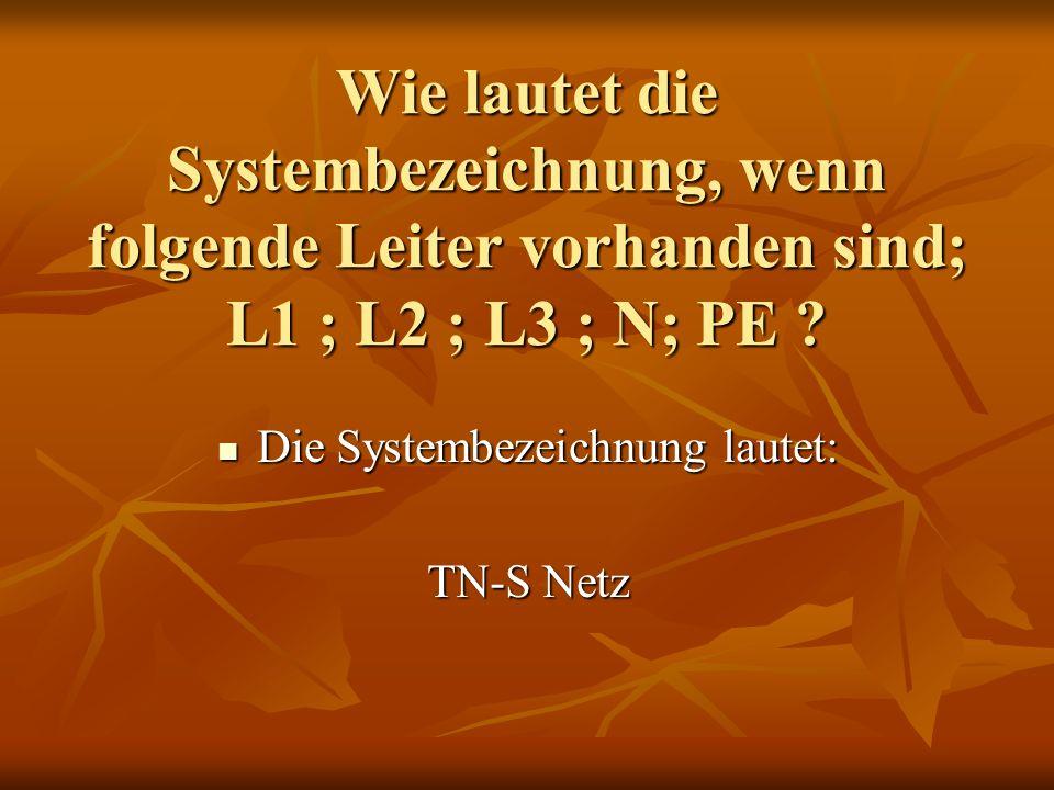 Wie lautet die Systembezeichnung, wenn folgende Leiter vorhanden sind; L1 ; L2 ; L3 ; N; PE ? Die Systembezeichnung lautet: Die Systembezeichnung laut