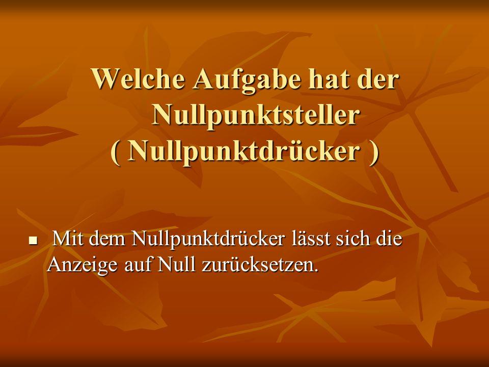 Welche Aufgabe hat der Nullpunktsteller ( Nullpunktdrücker ) Mit dem Nullpunktdrücker lässt sich die Anzeige auf Null zurücksetzen. Mit dem Nullpunktd