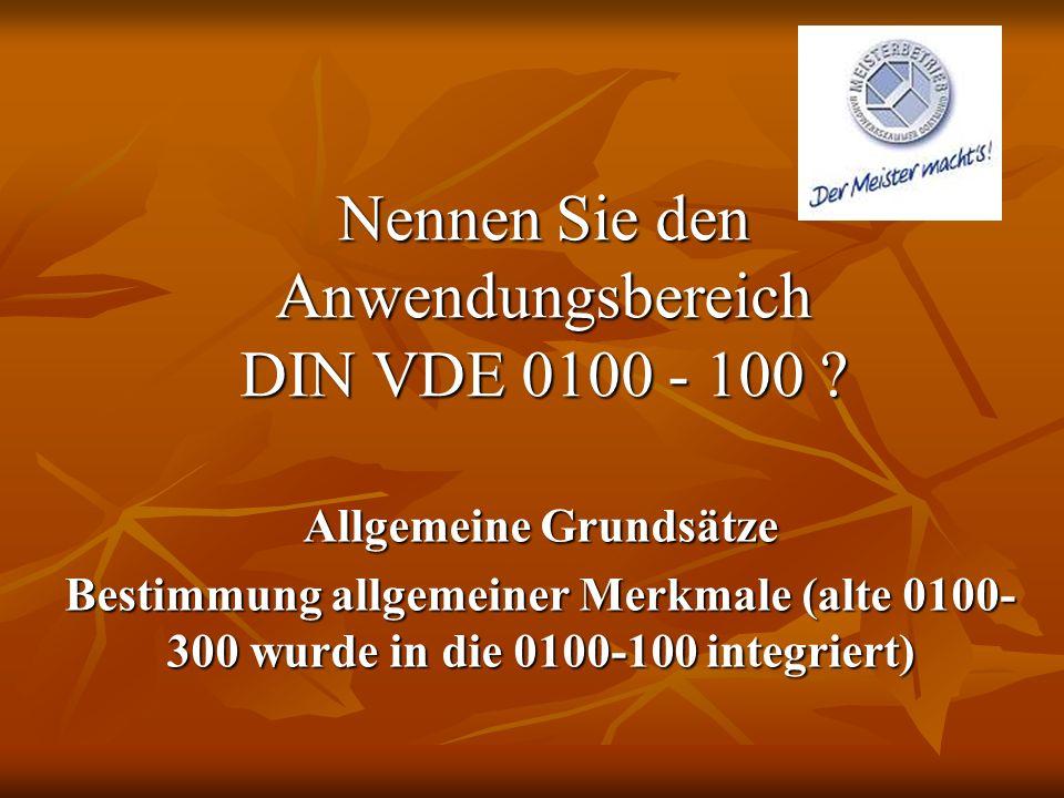 Nennen Sie den Anwendungsbereich DIN VDE 0100 - 100 ? Allgemeine Grundsätze Bestimmung allgemeiner Merkmale (alte 0100- 300 wurde in die 0100-100 inte