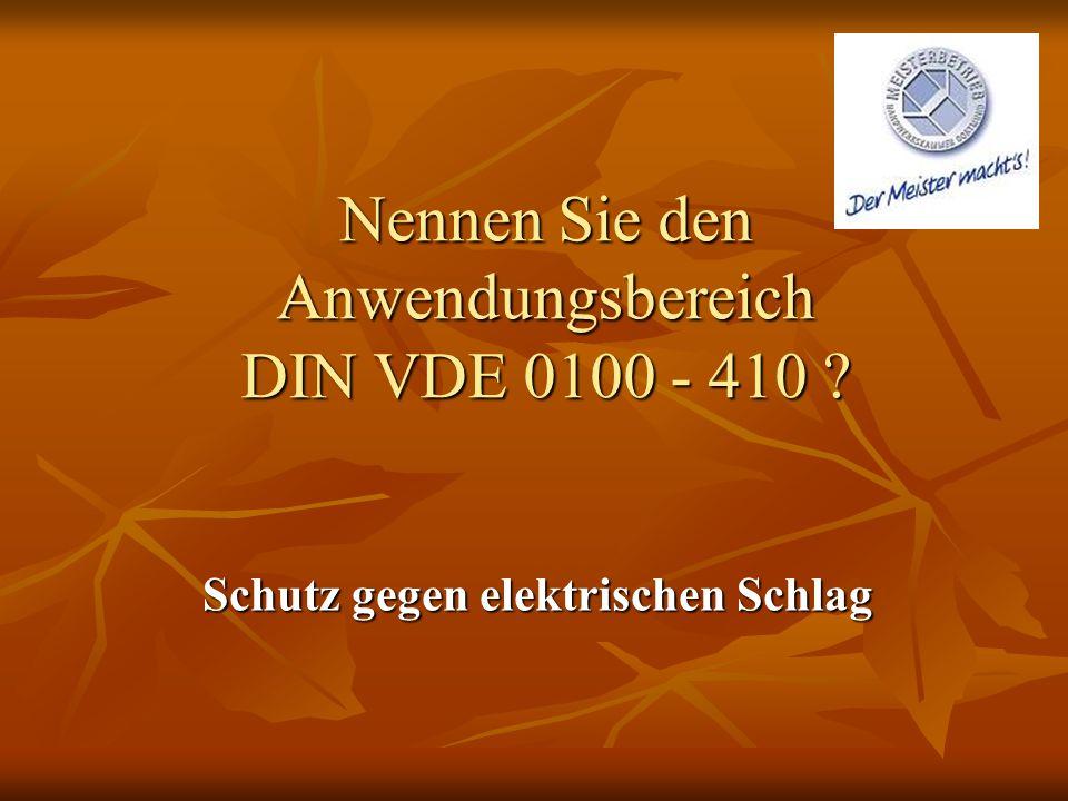 Nennen Sie den Anwendungsbereich DIN VDE 0100 - 410 ? Schutz gegen elektrischen Schlag
