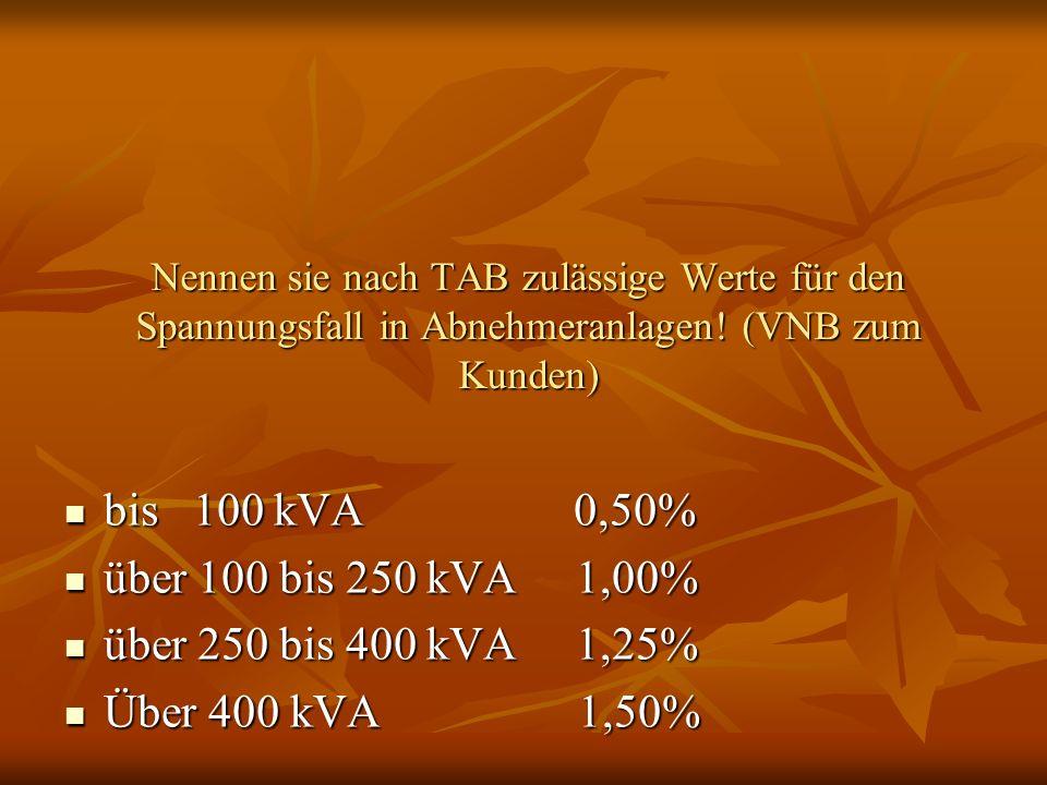 Nennen sie nach TAB zulässige Werte für den Spannungsfall in Abnehmeranlagen! (VNB zum Kunden) bis 100 kVA 0,50% bis 100 kVA 0,50% über 100 bis 250 kV