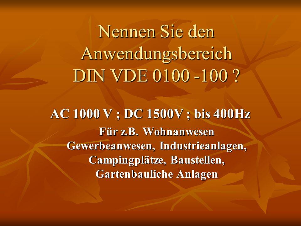 Nennen Sie den Anwendungsbereich DIN VDE 0100 -100 ? AC 1000 V ; DC 1500V ; bis 400Hz Für z.B. Wohnanwesen Gewerbeanwesen, Industrieanlagen, Campingpl