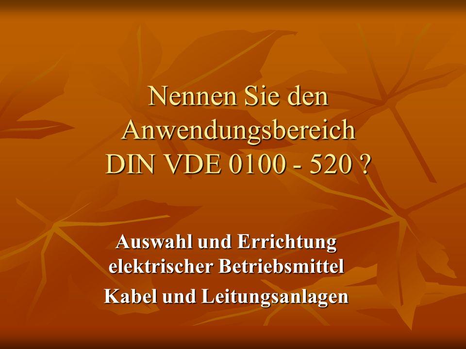 Nennen Sie den Anwendungsbereich DIN VDE 0100 - 520 ? Auswahl und Errichtung elektrischer Betriebsmittel Kabel und Leitungsanlagen