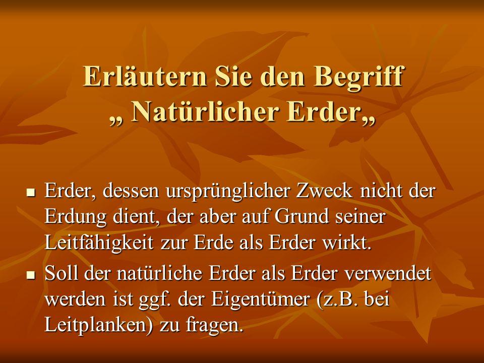 Erläutern Sie den Begriff Natürlicher Erder Erder, dessen ursprünglicher Zweck nicht der Erdung dient, der aber auf Grund seiner Leitfähigkeit zur Erd