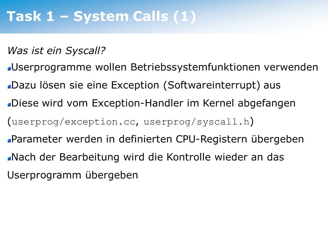 Task 1 – System Calls (2) zu implementieren: SC_EXEC neues Userprogramm (aus Image-Datei) starten SC_JOIN auf EXIT eines anderen Prozesses (hier nicht mehr Thread* sondern numerische PID) warten und dessen Exitstatus zurückliefern SC_EXIT Prozess beenden und Exitstatus merken SC_YIELD Thread-Wechsel SC_RENICE Prozesspriorität ändern