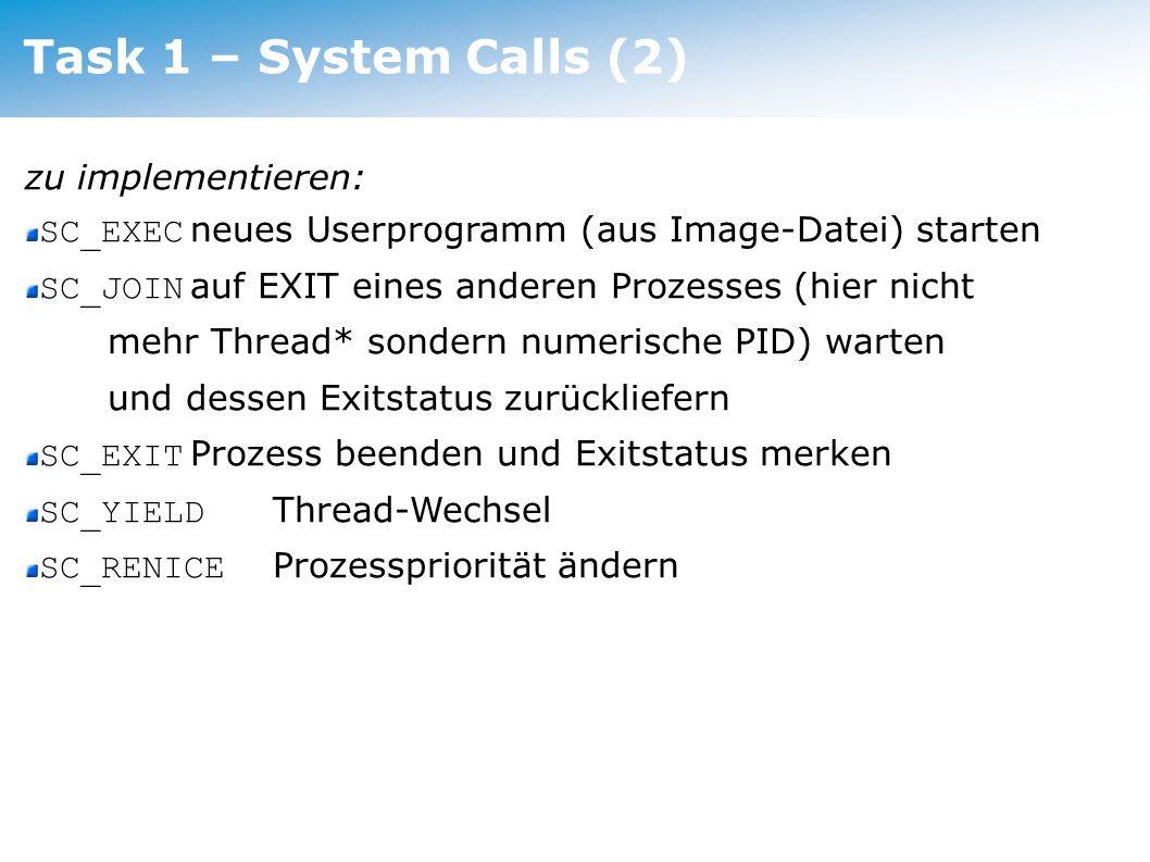 Task 1 – System Calls (3) weiters: Dateioperationen SC_CREATE, SC_OPEN, SC_WRITE, SC_READ, SC_CLOSE Wrapper auf das Linux-Filesystem Filedeskriptoren 0 und 1 für Konsolenein- und ausgabe reserviert und automatisch geöffnet ( machine/console.cc ) Beim Beenden/Killen eines Programmes sollen noch geöffnete Dateien wieder geschlossen werden Daher Verwaltung der geöffneten Filedeskriptoren und Zuordnung zu den Prozessen nötig ( userprog/bitmap.cc ).